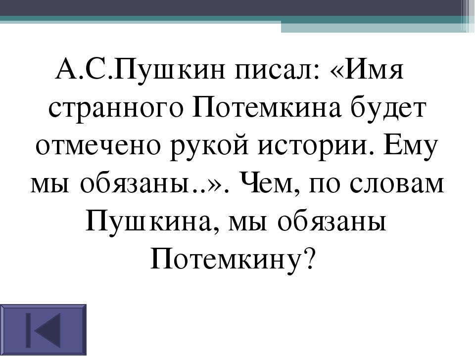 А.С.Пушкин писал: «Имя странного Потемкина будет отмечено рукой истории. Ему...