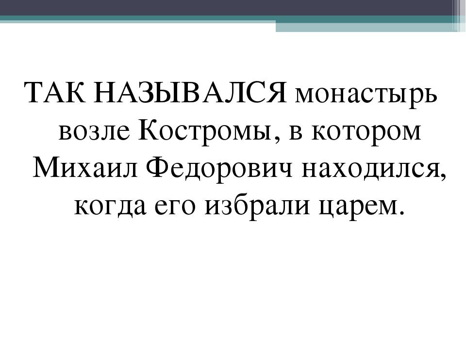ТАК НАЗЫВАЛСЯ монастырь возле Костромы, в котором Михаил Федорович находился,...