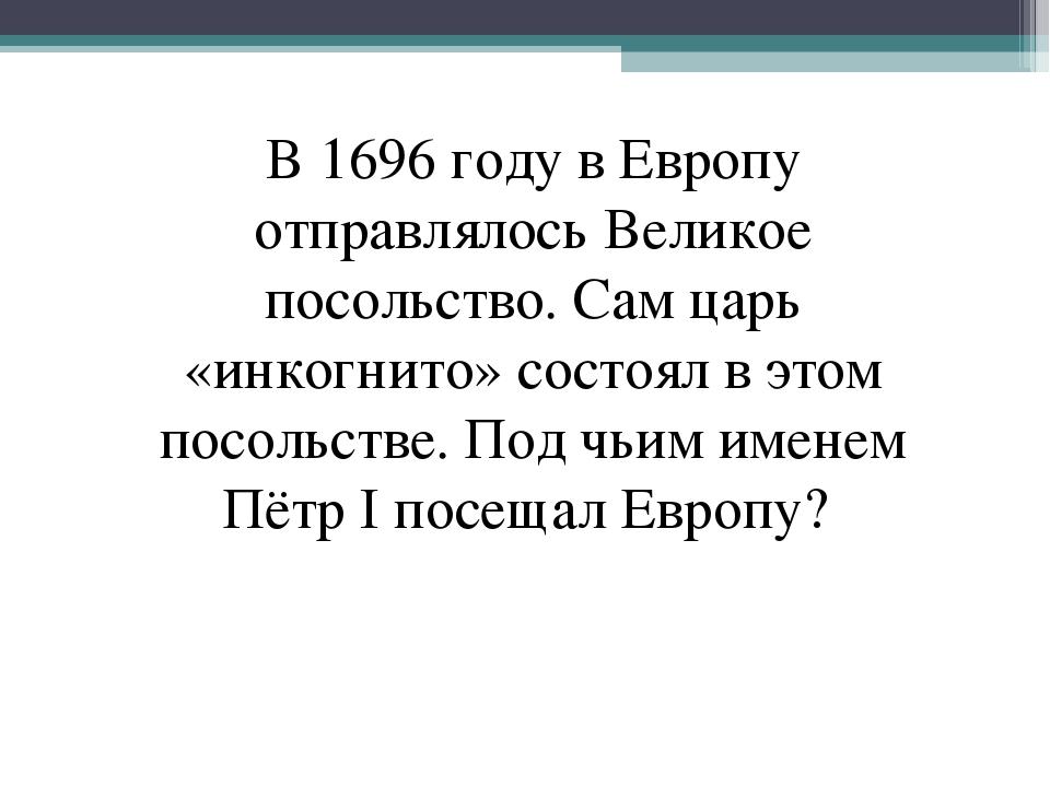 В 1696 году в Европу отправлялось Великое посольство. Сам царь «инкогнито» со...