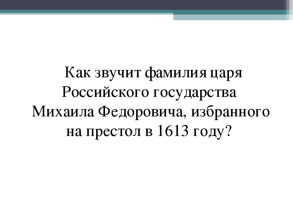Как звучит фамилия царя Российского государства Михаила Федоровича, избранно...