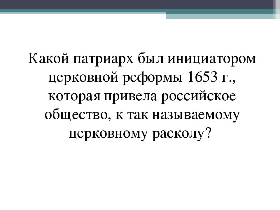 Какой патриарх был инициатором церковной реформы 1653 г., которая привела рос...