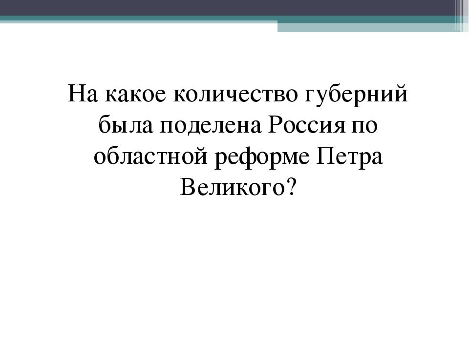 На какое количество губерний была поделена Россия по областной реформе Петра...