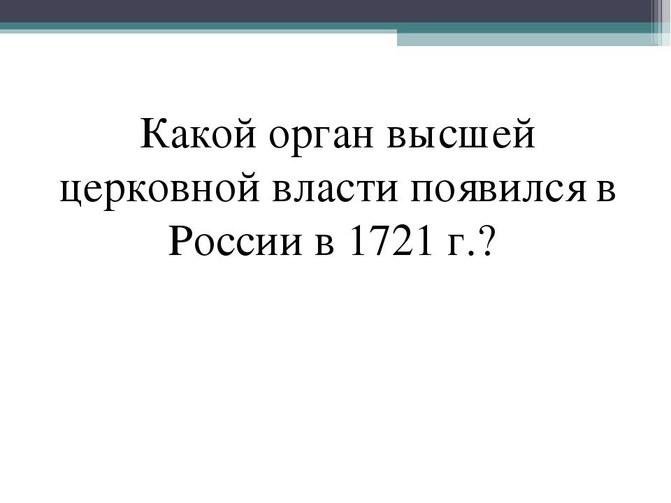 Какой орган высшей церковной власти появился в России в 1721 г.?