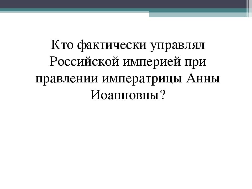 Кто фактически управлял Российской империей при правлении императрицы Анны Ио...