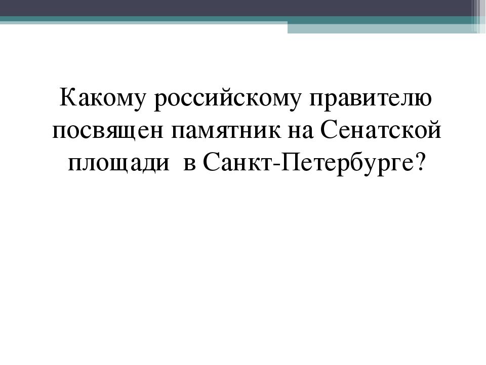 Какому российскому правителю посвящен памятник на Сенатской площади в Санкт-П...