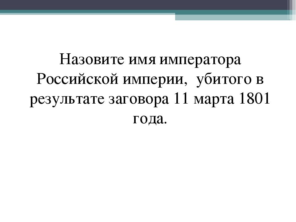 Назовите имя императора Российской империи, убитого в результате заговора 11...