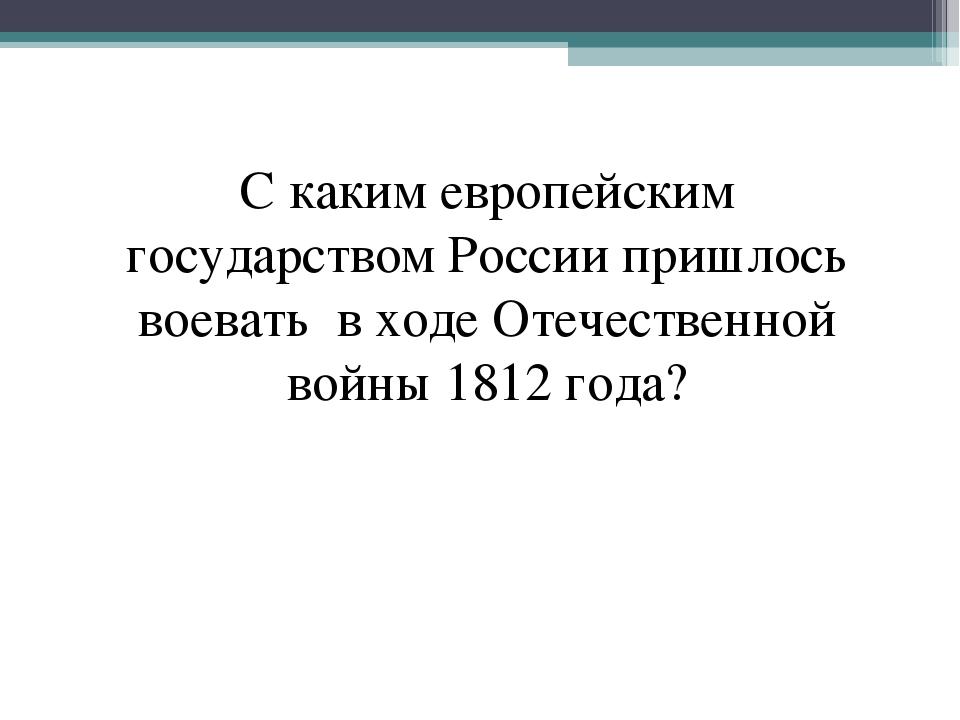 С каким европейским государством России пришлось воевать в ходе Отечественной...
