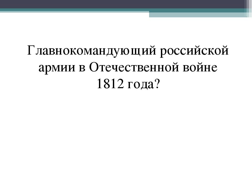 Главнокомандующий российской армии в Отечественной войне 1812 года?