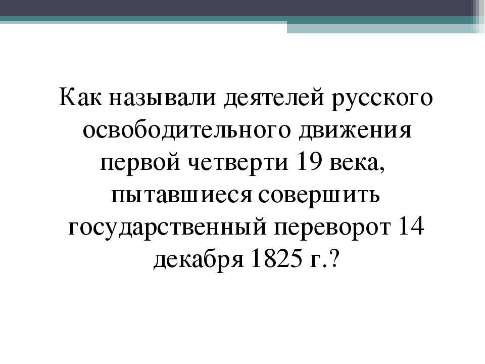 Как называли деятелей русского освободительного движения первой четверти 19 в...