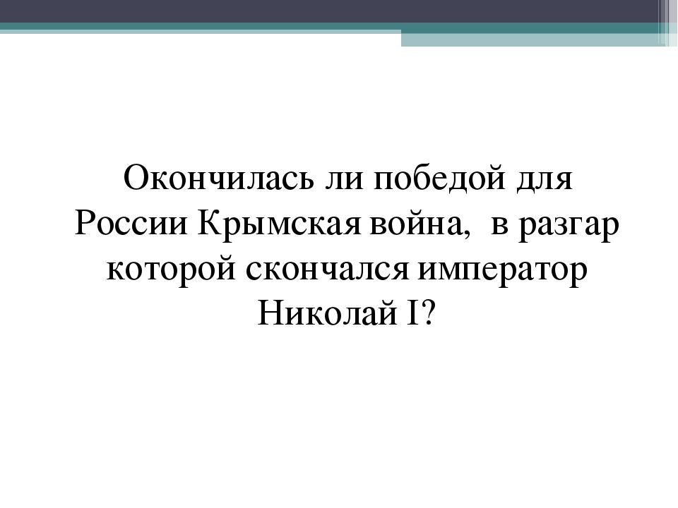 Окончилась ли победой для России Крымская война, в разгар которой скончался и...