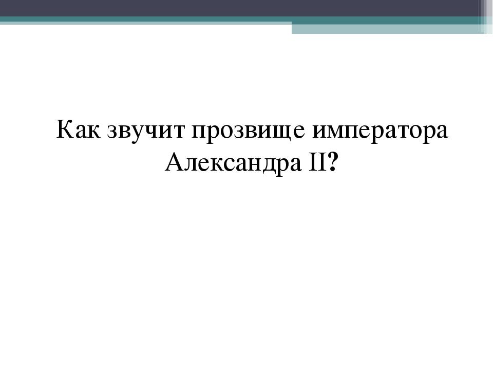 Как звучит прозвище императора Александра II?