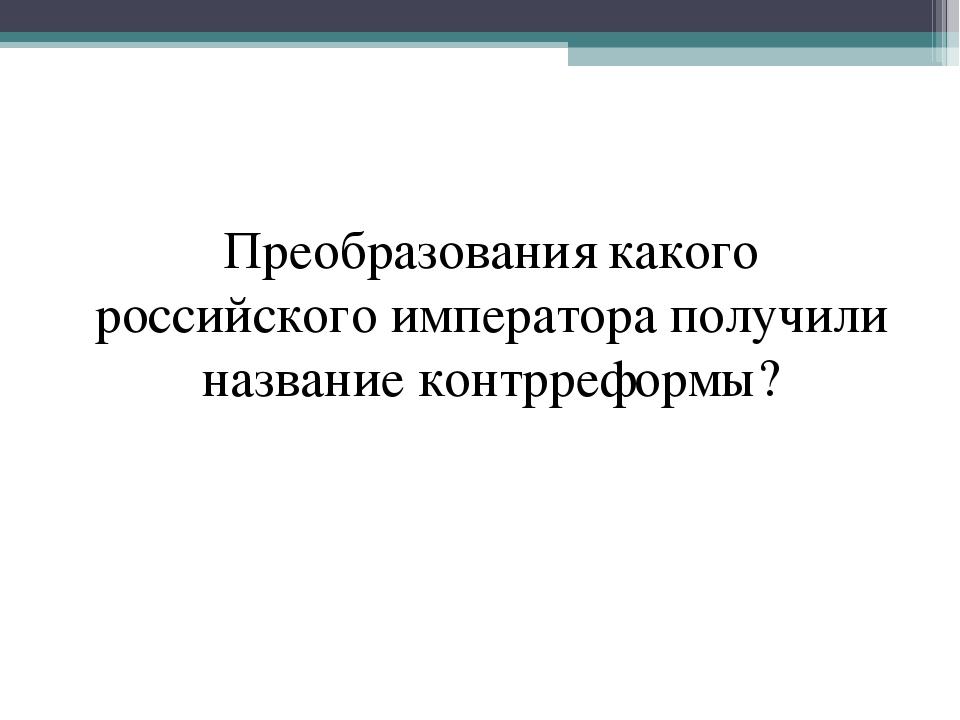 Преобразования какого российского императора получили название контрреформы?