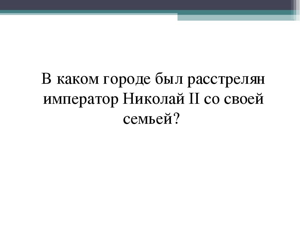 В каком городе был расстрелян император Николай II со своей семьей?