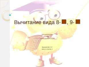 Вычитание вида 8- , 9- Урок математики. 1 класс. УМК « Школа России». Бушмано