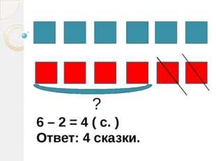 ? 6 – 2 = 4 ( с. ) Ответ: 4 сказки.