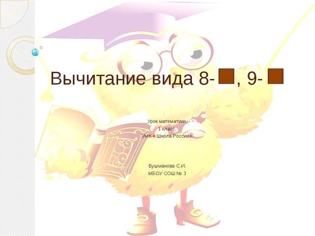 Вычитание вида 8- , 9- Урок математики. 1 класс. УМК « Школа России». Бушмано...