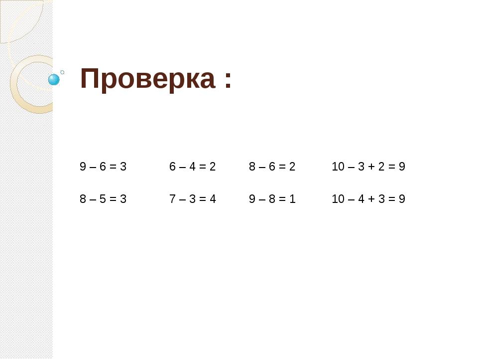 Проверка : 9 – 6 = 3 6 – 4 = 2 8 – 6 = 2 10 – 3 + 2 = 9 8 – 5 = 3 7 – 3 = 4 9...