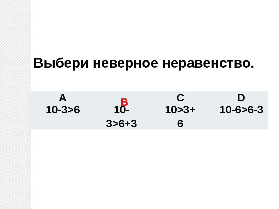 Выбери неверное неравенство. В В А C D 10-3>6 10-3>6+3 10>3+6 10-6>6-3