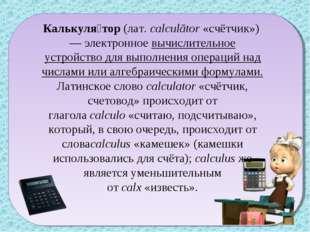 Калькуля́тор(лат.calculātor«счётчик»)— электронноевычислительное устройс