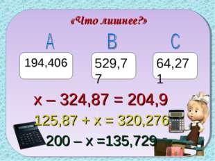 «Что лишнее?» 194,406 529,77 64,271 х – 324,87 = 204,9 125,87 + х = 320,276 2