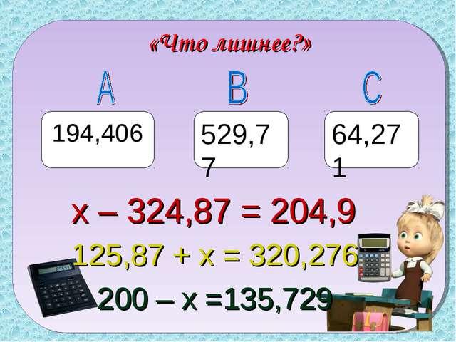 «Что лишнее?» 194,406 529,77 64,271 х – 324,87 = 204,9 125,87 + х = 320,276 2...