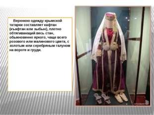 Верхнюю одежду крымской татарки составляет кафтан (къафтан или зыбын), плотн