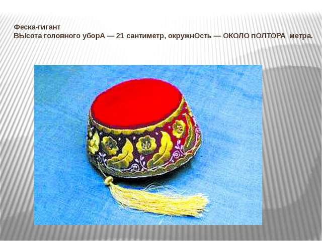 Феска-гигант ВЫсота головного уборА — 21 сантиметр, окружнОсть — ОКОЛО пОЛТОР...