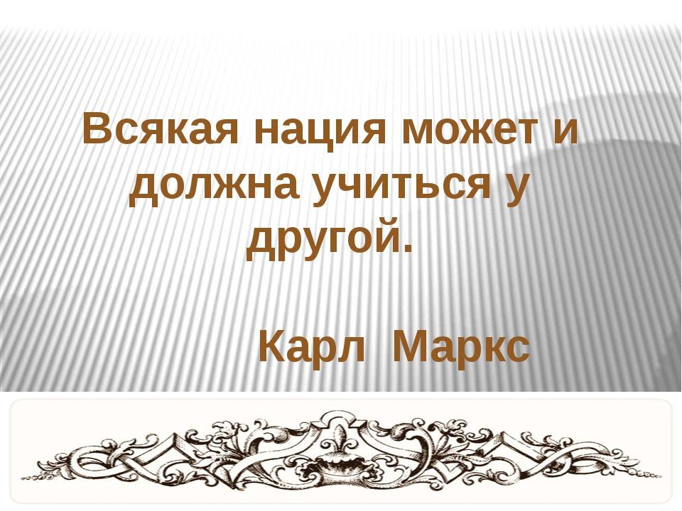 Всякая нация может и должна учиться у другой. Карл Маркс