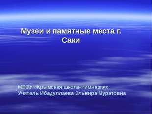 МБОУ «Крымская школа- гимназия» Учитель Ибадуллаева Эльвира Муратовна Музеи и