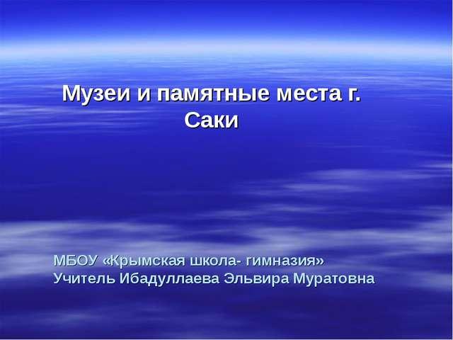 МБОУ «Крымская школа- гимназия» Учитель Ибадуллаева Эльвира Муратовна Музеи и...