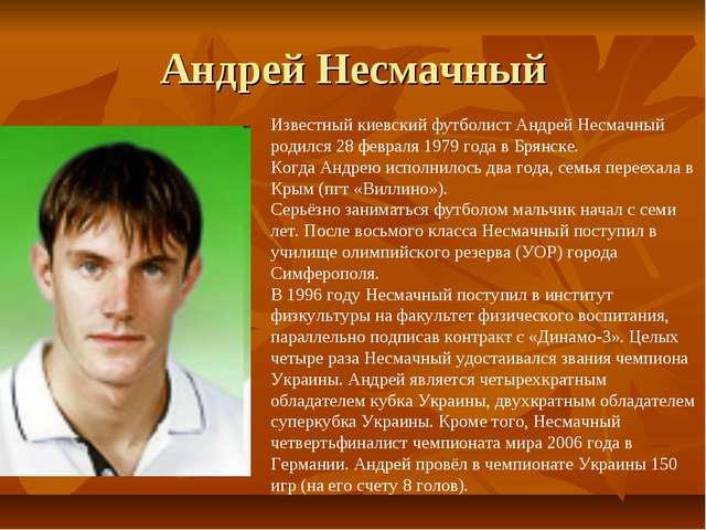 Андрей Несмачный Известный киевский футболист Андрей Несмачный родился 28 фев...