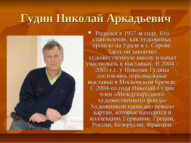 Гудин Николай Аркадьевич Родился в 1957-м году. Его становление, как художник...