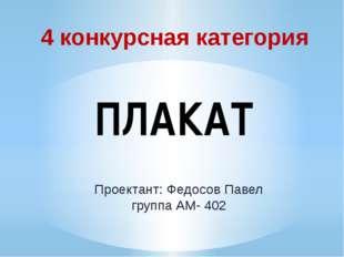 4 конкурсная категория ПЛАКАТ Проектант: Федосов Павел группа АМ- 402