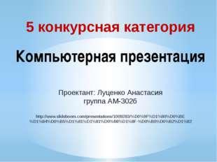 5 конкурсная категория Компьютерная презентация Проектант: Луценко Анастасия