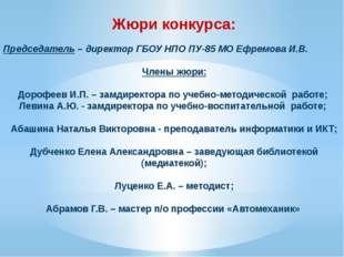 Жюри конкурса:  Председатель – директор ГБОУ НПО ПУ-85 МО Ефремова И.В. Член