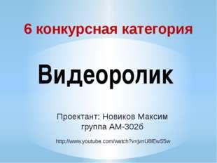 6 конкурсная категория Видеоролик Проектант: Новиков Максим группа АМ-302б ht