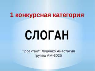 1 конкурсная категория СЛОГАН Проектант: Луценко Анастасия группа АМ-302б