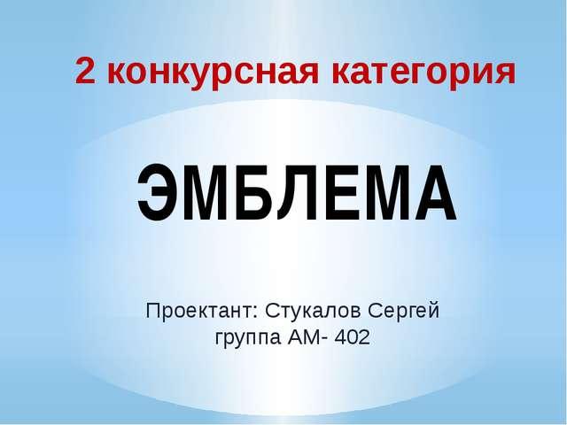 2 конкурсная категория ЭМБЛЕМА Проектант: Стукалов Сергей группа АМ- 402