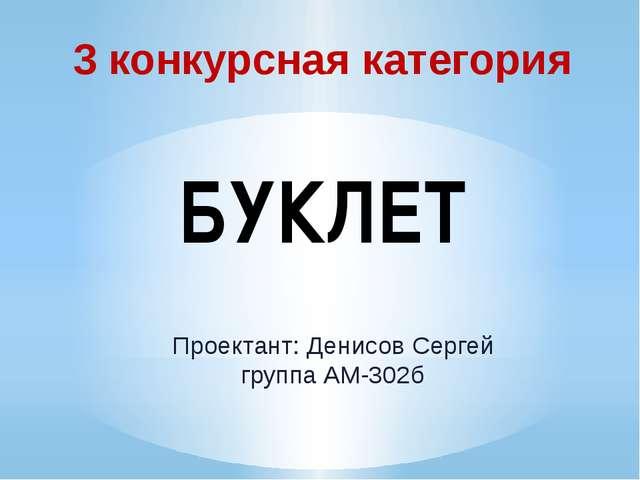 3 конкурсная категория БУКЛЕТ Проектант: Денисов Сергей группа АМ-302б