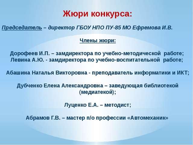 Жюри конкурса:  Председатель – директор ГБОУ НПО ПУ-85 МО Ефремова И.В. Член...
