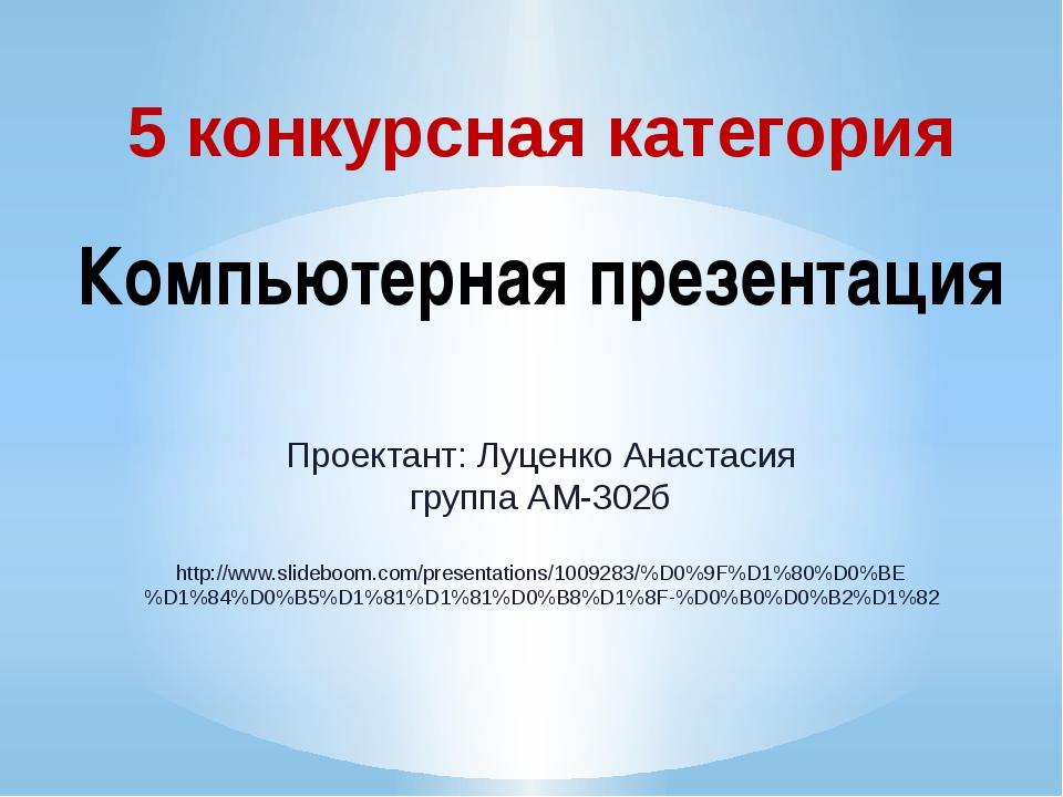 5 конкурсная категория Компьютерная презентация Проектант: Луценко Анастасия...