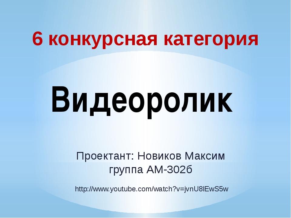 6 конкурсная категория Видеоролик Проектант: Новиков Максим группа АМ-302б ht...