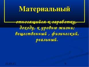 Материальный -относящийся к заработку, доходу, к уровню жизни; вещественный