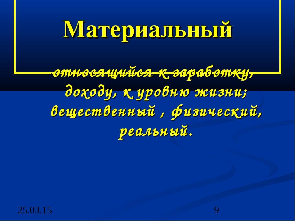 Материальный -относящийся к заработку, доходу, к уровню жизни; вещественный...