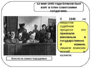 Власов на скамье подсудимых 12 мая 1945 года Власов был взят в плен советским