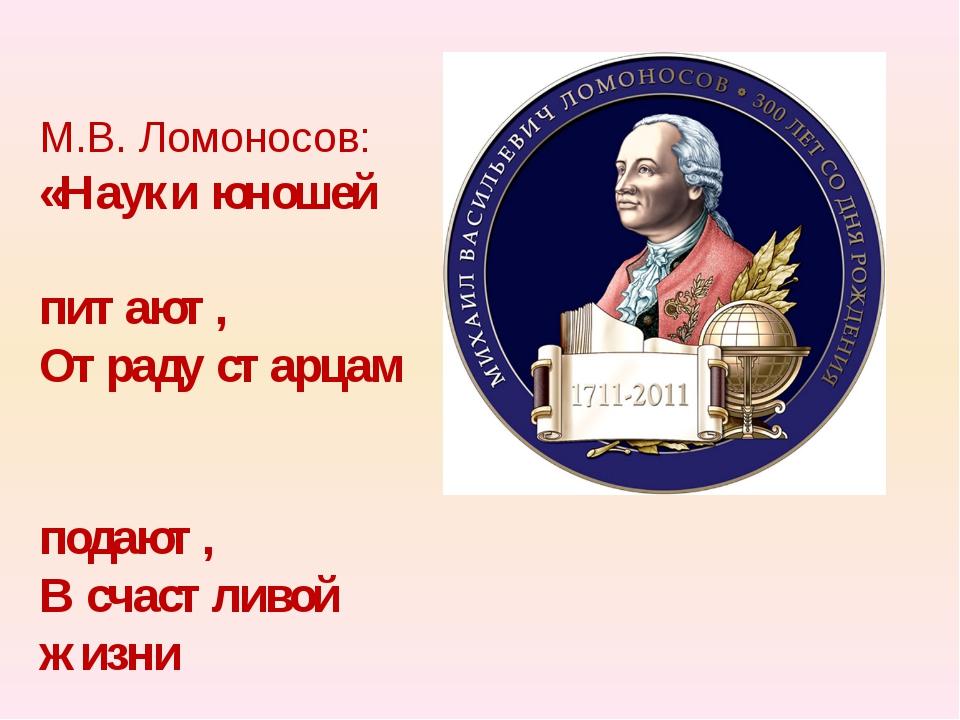 М.В. Ломоносов: «Науки юношей питают, Отраду старцам подают, В счастливой жиз...