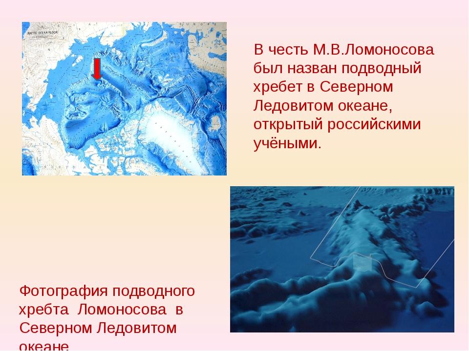 В честь М.В.Ломоносова был назван подводный хребет в Северном Ледовитом океан...