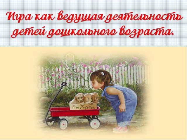 Игра как ведущая деятельность детей дошкольного возраста.
