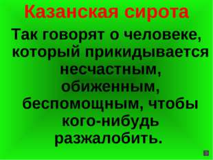 Казанская сирота Так говорят о человеке, который прикидывается несчастным, об