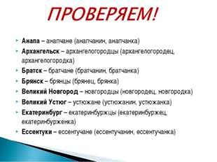 Анапа – анапчане (анапчанин, анапчанка) Архангельск – архангелогородцы (архан